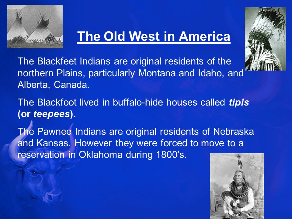 The Old West in America The Blackfeet Indians are original residents of the northern Plains, particularly Montana and Idaho, and Alberta, Canada.