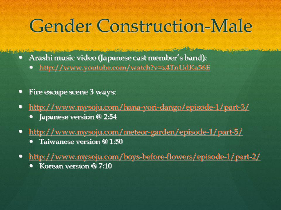 Gender Construction-Male Arashi music video (Japanese cast members band): Arashi music video (Japanese cast members band): http://www.youtube.com/watch v=x4TnUdKa56E http://www.youtube.com/watch v=x4TnUdKa56E http://www.youtube.com/watch v=x4TnUdKa56E Fire escape scene 3 ways: Fire escape scene 3 ways: http://www.mysoju.com/hana-yori-dango/episode-1/part-3/ http://www.mysoju.com/hana-yori-dango/episode-1/part-3/ http://www.mysoju.com/hana-yori-dango/episode-1/part-3/ Japanese version @ 2:54 Japanese version @ 2:54 http://www.mysoju.com/meteor-garden/episode-1/part-5/ http://www.mysoju.com/meteor-garden/episode-1/part-5/ http://www.mysoju.com/meteor-garden/episode-1/part-5/ Taiwanese version @ 1:50 Taiwanese version @ 1:50 http://www.mysoju.com/boys-before-flowers/episode-1/part-2/ http://www.mysoju.com/boys-before-flowers/episode-1/part-2/ http://www.mysoju.com/boys-before-flowers/episode-1/part-2/ Korean version @ 7:10 Korean version @ 7:10