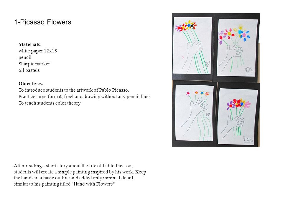 1-Picasso Flowers Materials: white paper 12x18 pencil Sharpie marker oil pastels Objectives: To introduce students to the artwork of Pablo Picasso. Pr