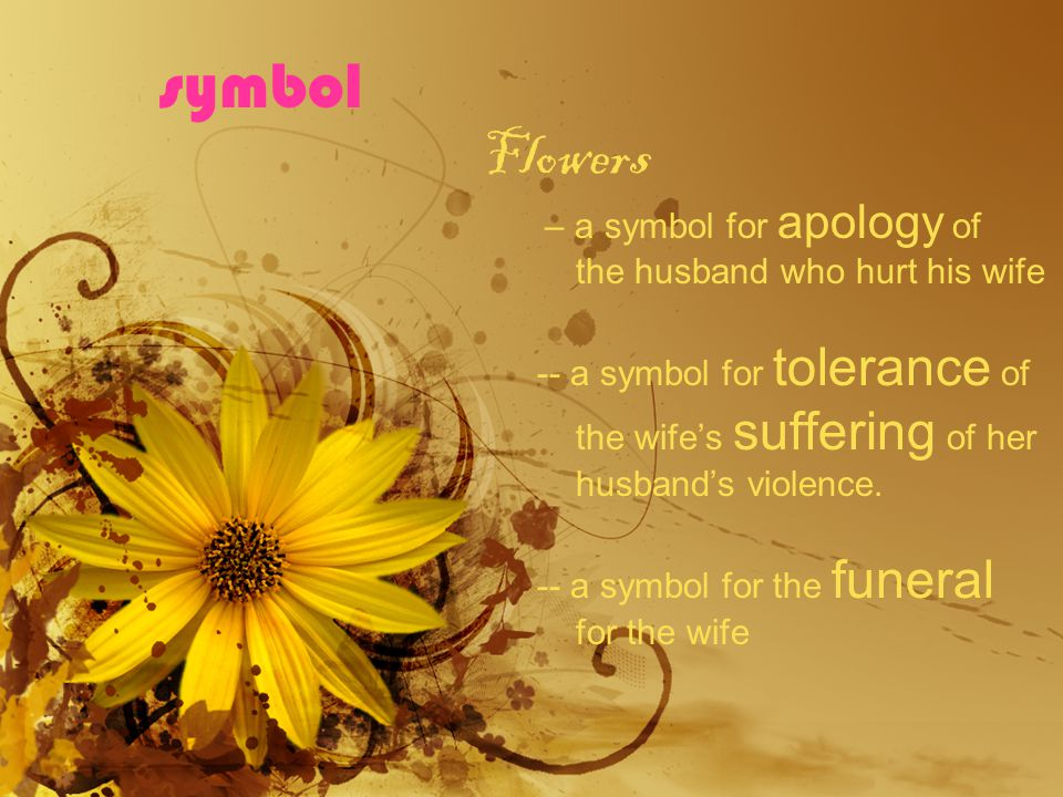 symbol Flowers – a symbol for apology of the husband who hurt his wife -- a symbol for tolerance of the wifes suffering of her husbands violence.