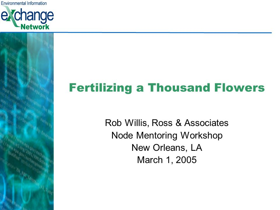 Fertilizing a Thousand Flowers Rob Willis, Ross & Associates Node Mentoring Workshop New Orleans, LA March 1, 2005