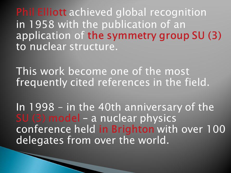 Phil Elliott achieved global recognition in 1958 with the publication of an application of the symmetry group SU (3) to nuclear structure.