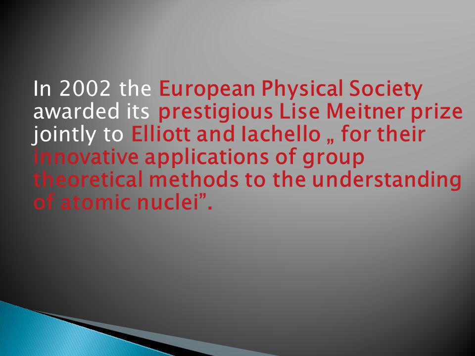 In 2002 the European Physical Society awarded its prestigious Lise Meitner prize jointly to Elliott and Iachello for their innovative applications of group theoretical methods to the understanding of atomic nuclei.