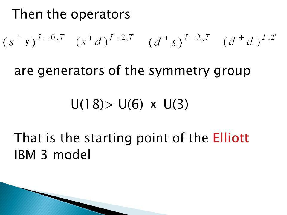 Then the operators are generators of the symmetry group U(18)> U(6) U(3) That is the starting point of the Elliott IBM 3 model