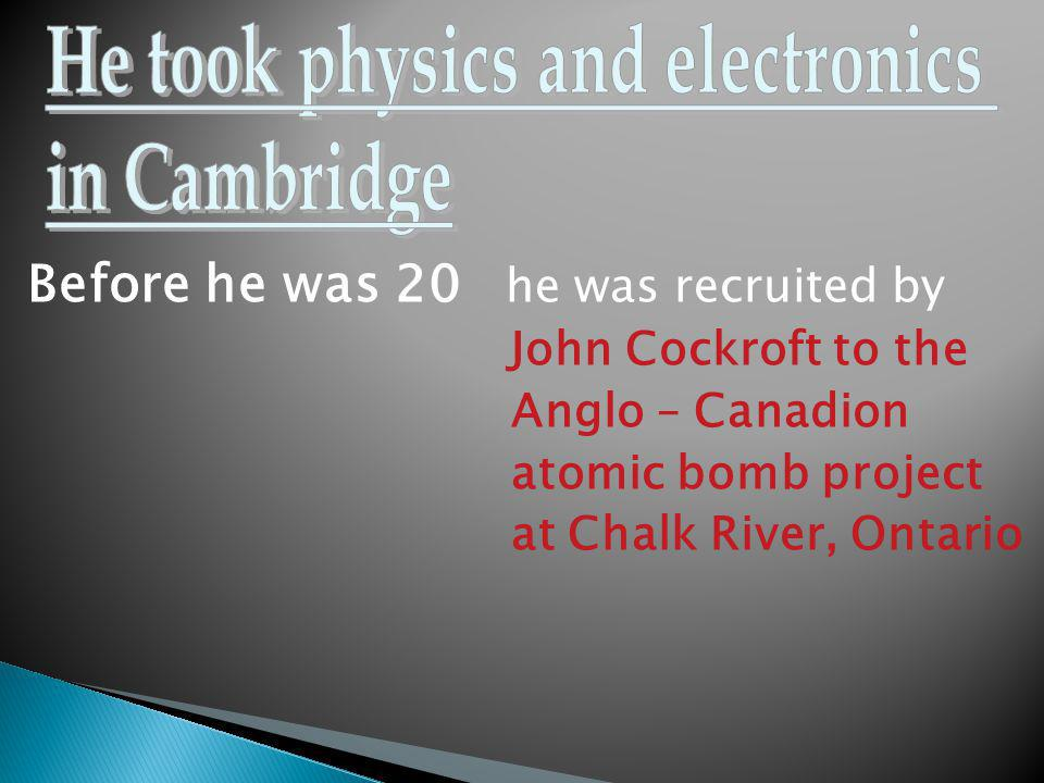 Before he was 20 he was recruited by John Cockroft to the Anglo – Canadion atomic bomb project at Chalk River, Ontario