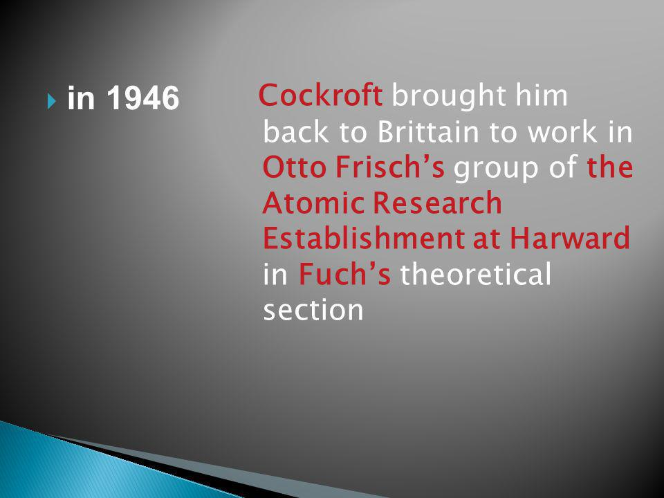 Cockroft brought him back to Brittain to work in Otto Frischs group of the Atomic Research Establishment at Harward in Fuchs theoretical section in 1946