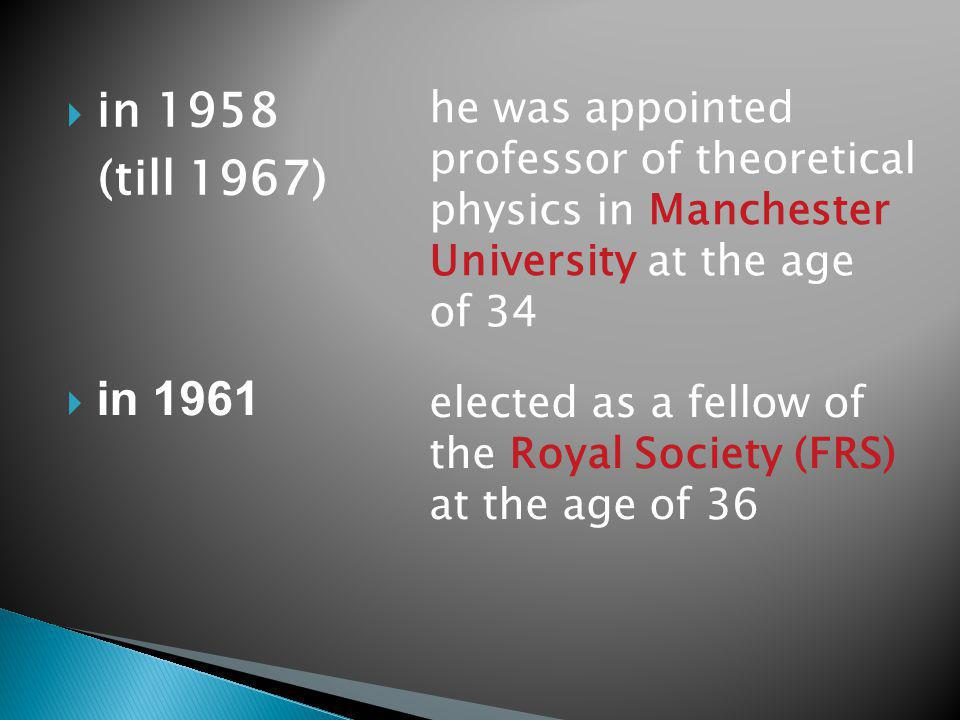 in 1958 (till 1967) he was appointed professor of theoretical physics in Manchester University at the age of 34 in 1961 elected as a fellow of the Royal Society (FRS) at the age of 36