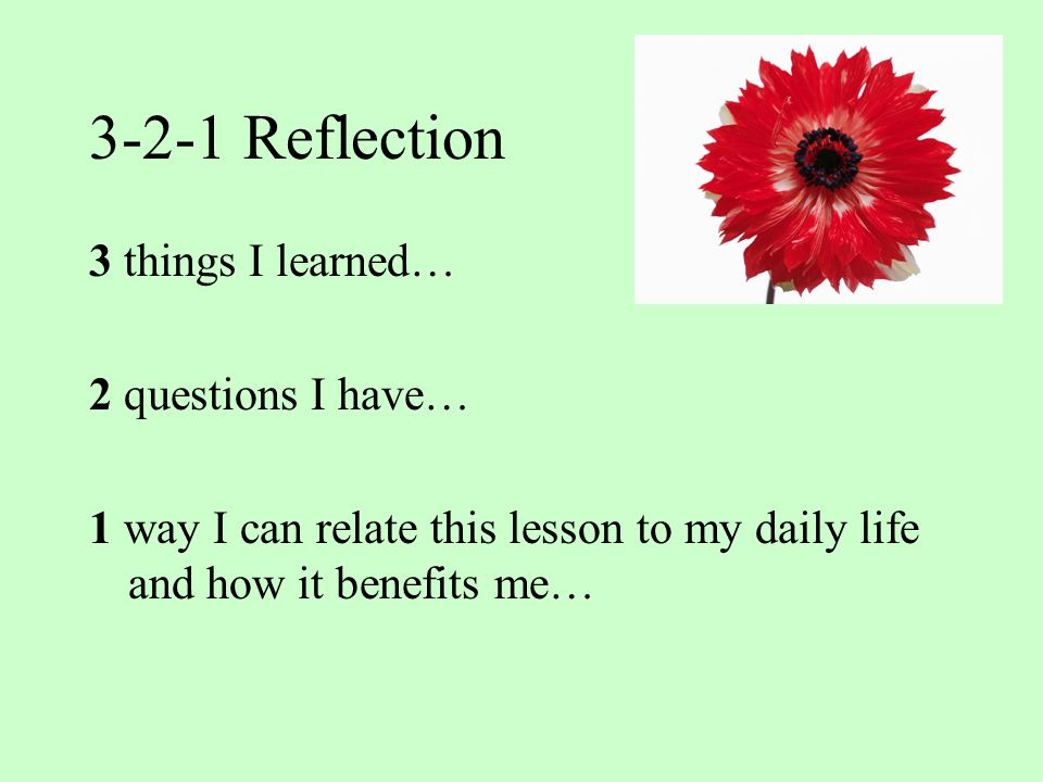 3-2-1 Reflection 3 things I learned… 2 questions I have… 1 way I can relate this lesson to my daily life and how it benefits me…