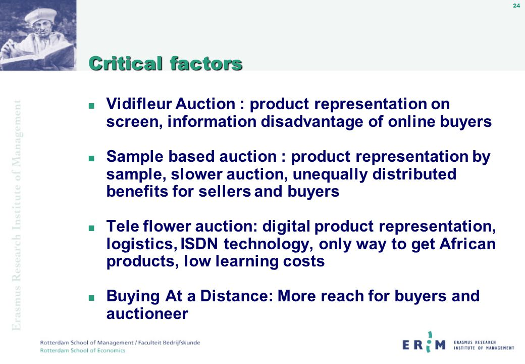 24 Critical factors n Vidifleur Auction : product representation on screen, information disadvantage of online buyers n Sample based auction : product representation by sample, slower auction, unequally distributed benefits for sellers and buyers n Tele flower auction: digital product representation, logistics, ISDN technology, only way to get African products, low learning costs n Buying At a Distance: More reach for buyers and auctioneer