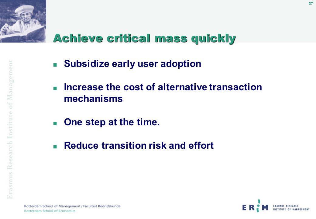 27 Achieve critical mass quickly n Subsidize early user adoption n Increase the cost of alternative transaction mechanisms n One step at the time.