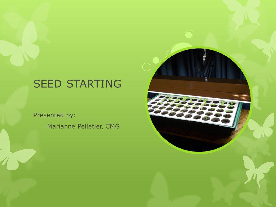 SEED STARTING Presented by: Marianne Pelletier, CMG