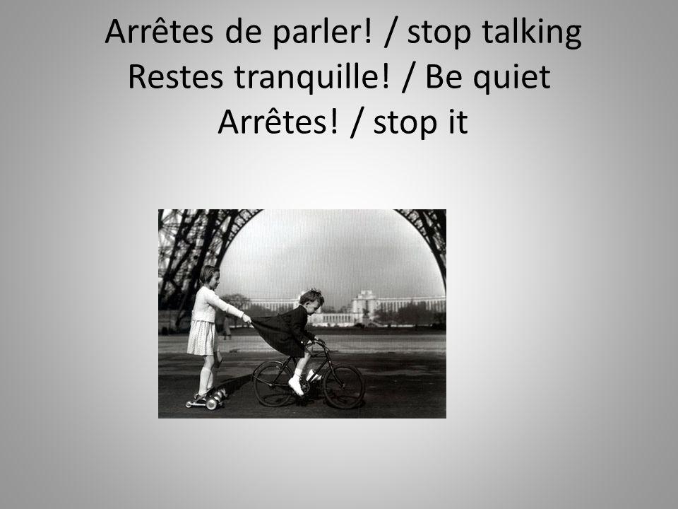 Arrêtes de parler! / stop talking Restes tranquille! / Be quiet Arrêtes! / stop it