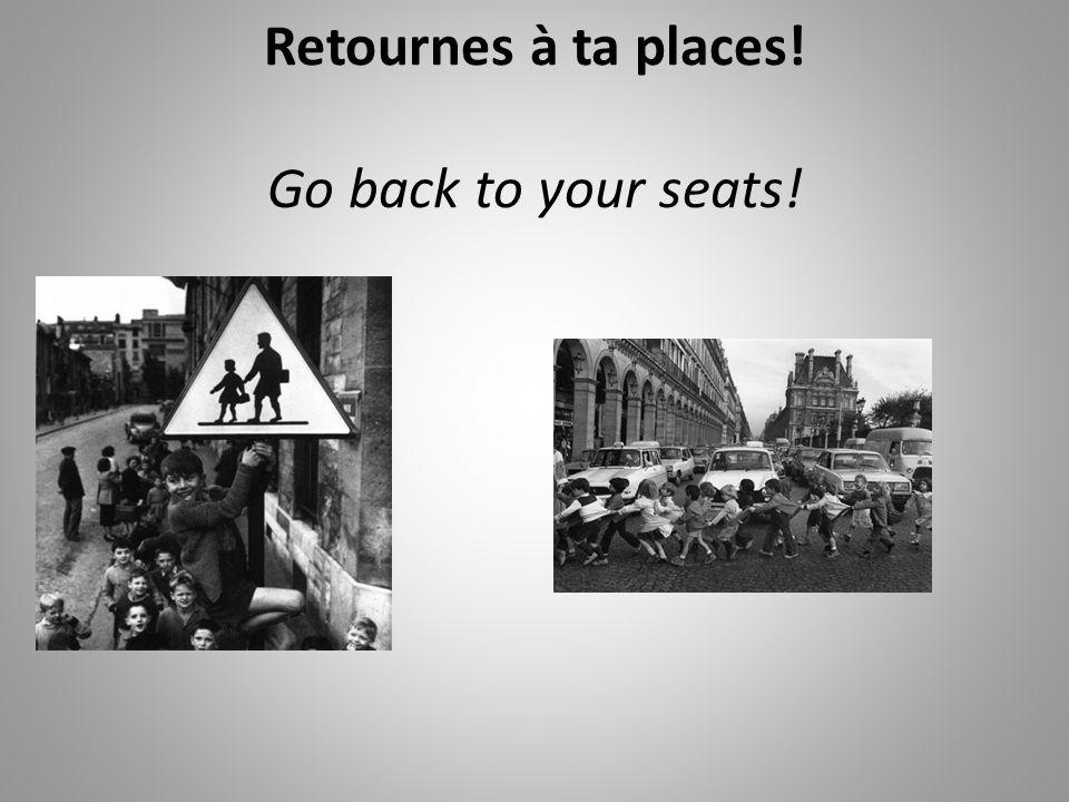 Retournes à ta places! Go back to your seats!