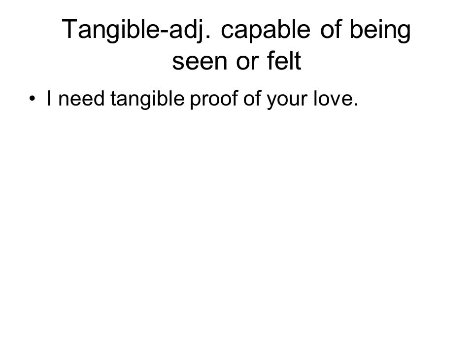 Tangible-adj. capable of being seen or felt I need tangible proof of your love.