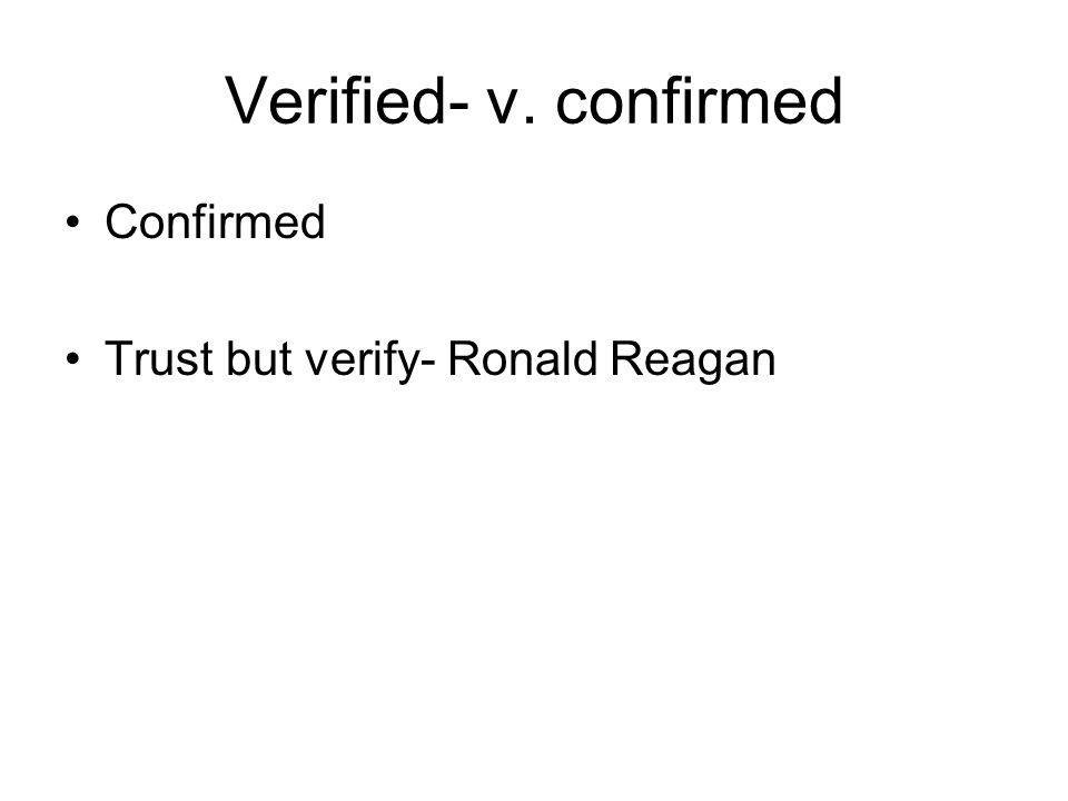 Verified- v. confirmed Confirmed Trust but verify- Ronald Reagan