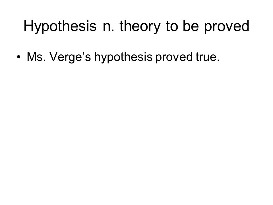 Hypothesis n. theory to be proved Ms. Verges hypothesis proved true.