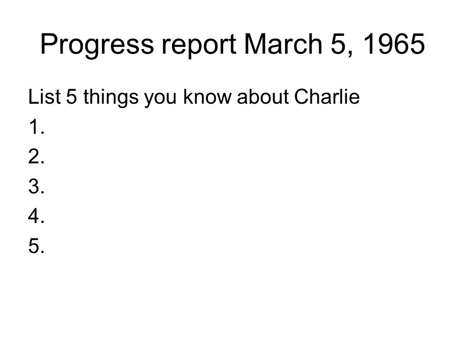 Progress report March 5, 1965 List 5 things you know about Charlie 1. 2. 3. 4. 5.