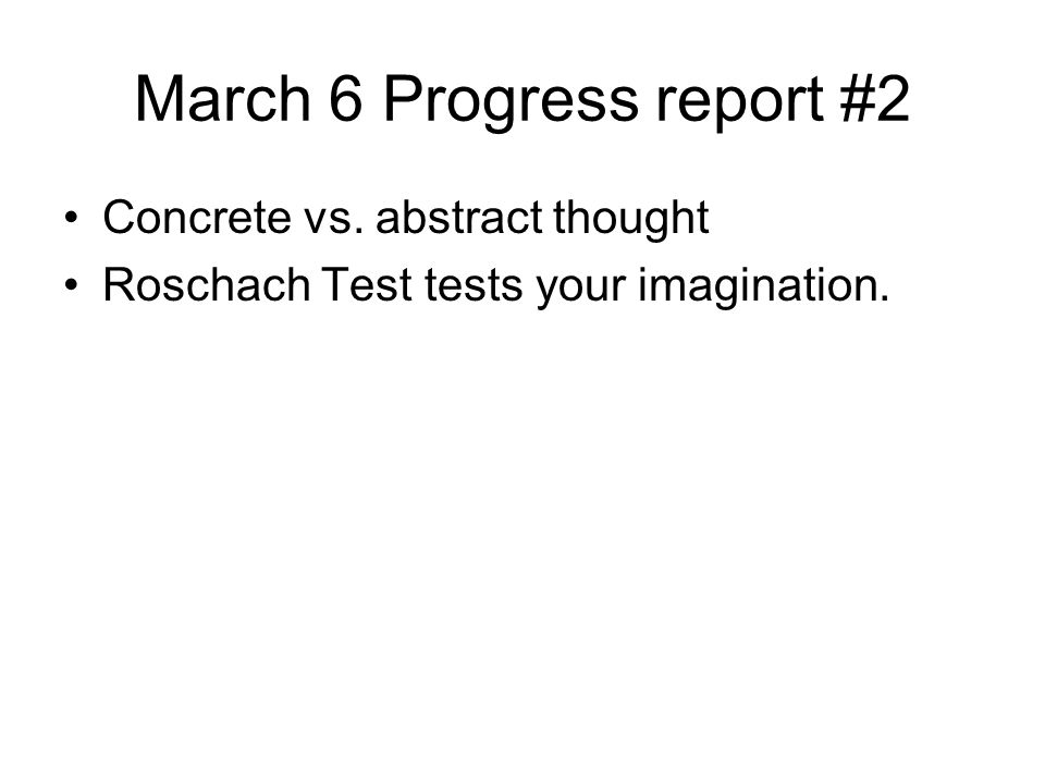 March 6 Progress report #2 Concrete vs. abstract thought Roschach Test tests your imagination.