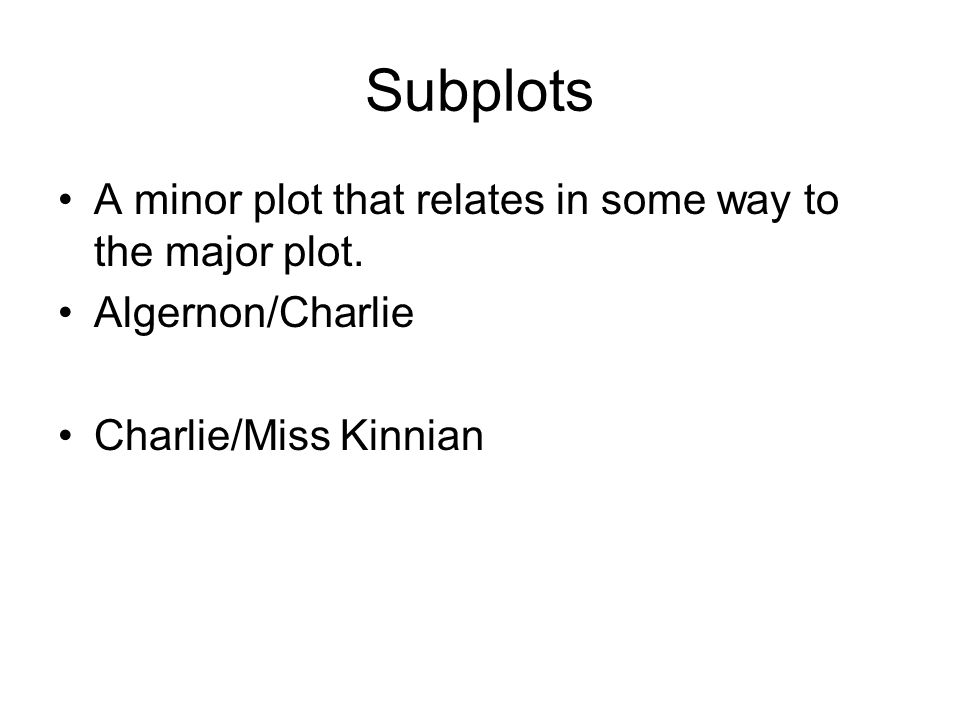 Subplots A minor plot that relates in some way to the major plot. Algernon/Charlie Charlie/Miss Kinnian