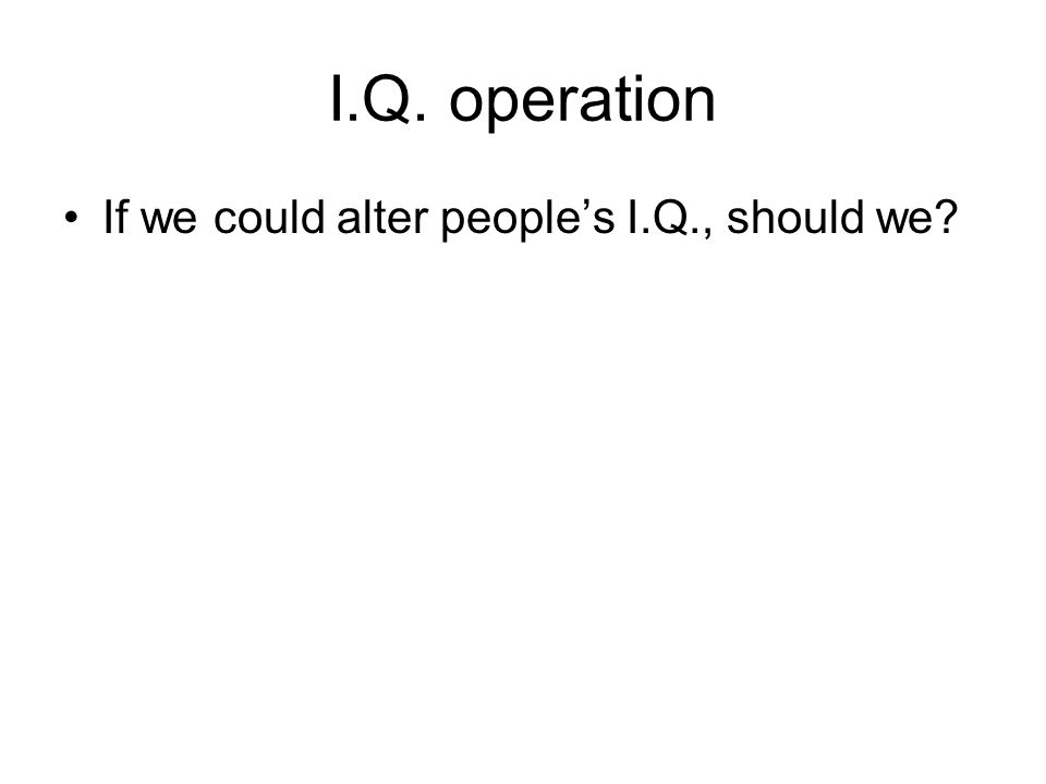 I.Q. operation If we could alter peoples I.Q., should we?