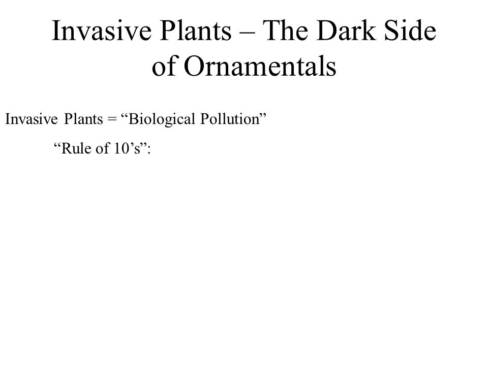 Invasive Plants – The Dark Side of Ornamentals Invasive Plants = Biological Pollution Rule of 10s: