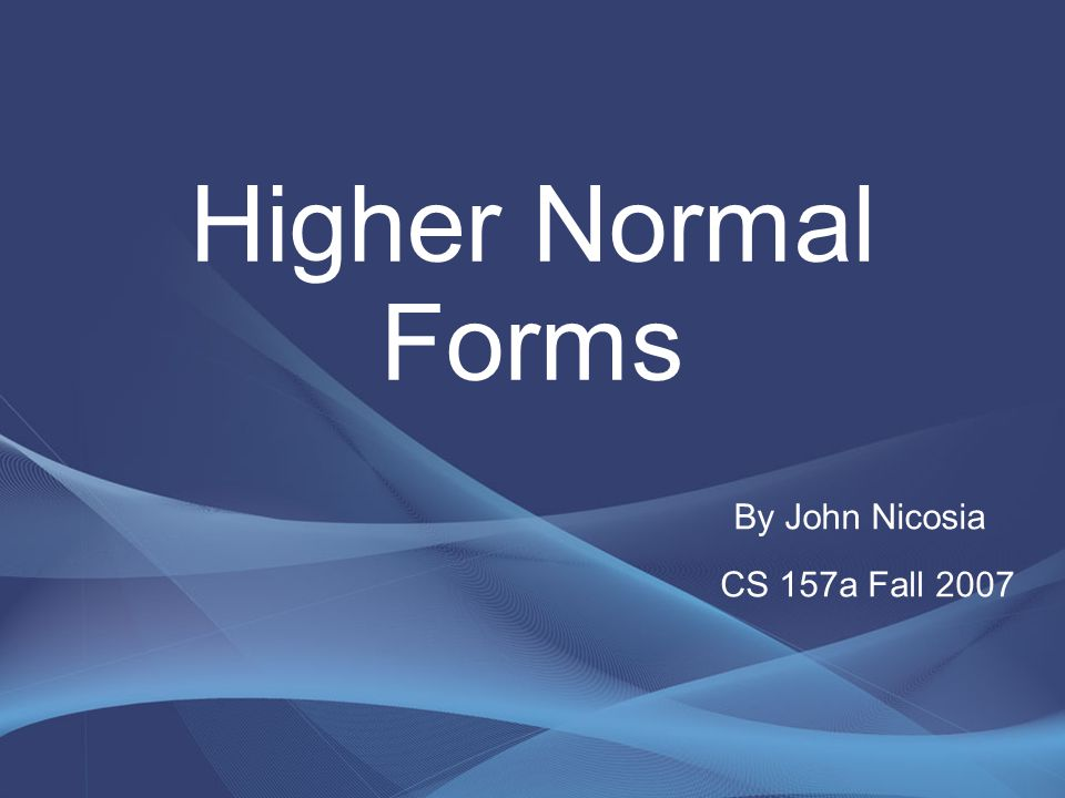 Higher Normal Forms By John Nicosia CS 157a Fall 2007
