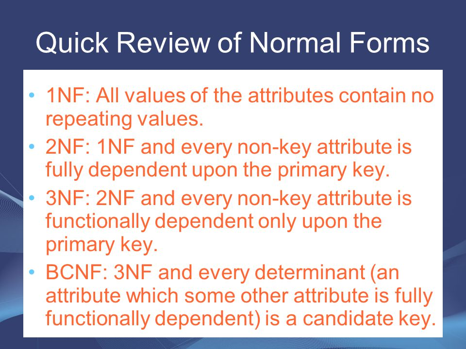 Quick Review of Normal Forms 1NF: All values of the attributes contain no repeating values. 2NF: 1NF and every non-key attribute is fully dependent up