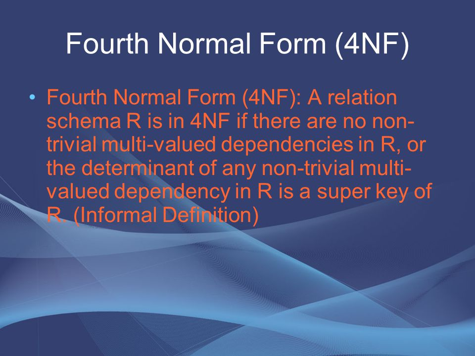 Fourth Normal Form (4NF) Fourth Normal Form (4NF): A relation schema R is in 4NF if there are no non- trivial multi-valued dependencies in R, or the d