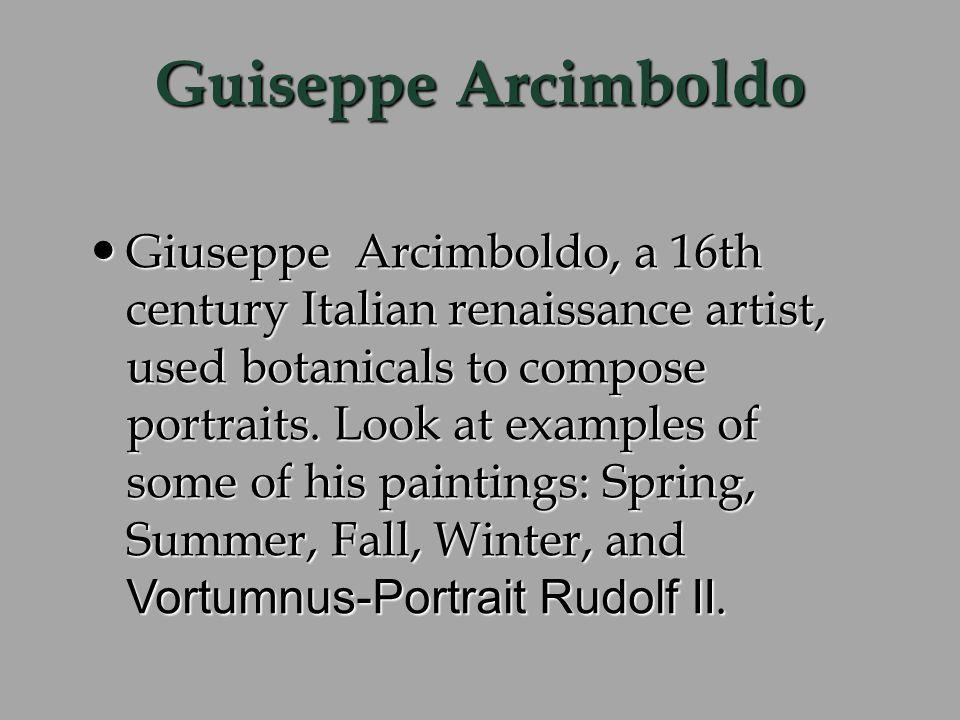 Guiseppe Arcimboldo Giuseppe Arcimboldo, a 16th century Italian renaissance artist, used botanicals to compose portraits.