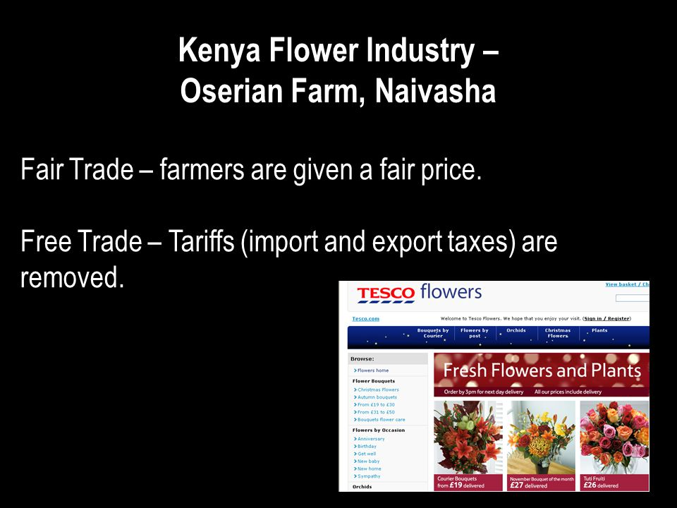 Kenya Flower Industry – Oserian Farm, Naivasha Fair Trade – farmers are given a fair price. Free Trade – Tariffs (import and export taxes) are removed