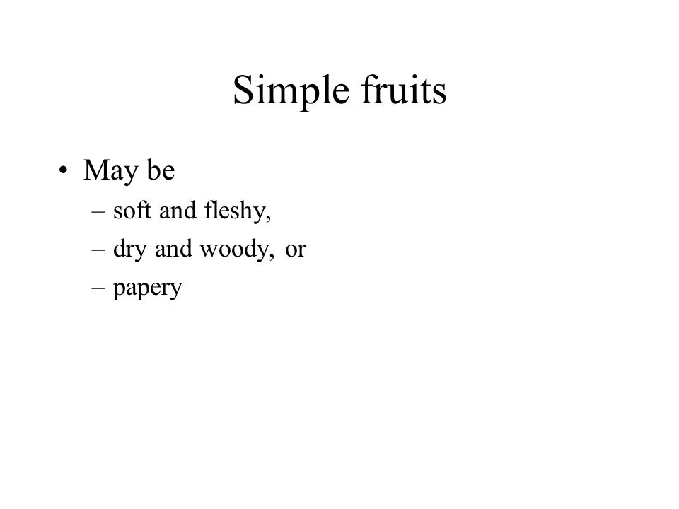 Simple fruits May be –soft and fleshy, –dry and woody, or –papery