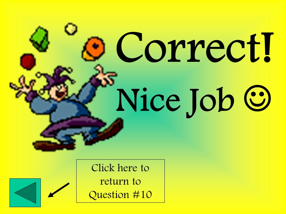 Nice Job Correct! Click here to return to Question #9