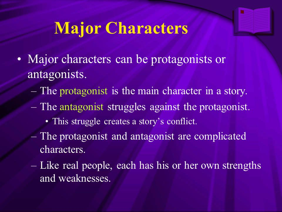 Major Characters Major characters can be protagonists or antagonists. –The protagonist is the main character in a story. –The antagonist struggles aga