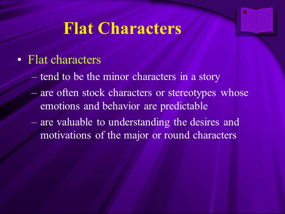 Flat Characters Flat characters –tend to be the minor characters in a story –are often stock characters or stereotypes whose emotions and behavior are