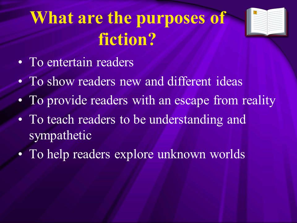 What are the purposes of fiction? To entertain readers To show readers new and different ideas To provide readers with an escape from reality To teach