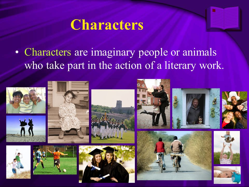 Characters Characters are imaginary people or animals who take part in the action of a literary work.