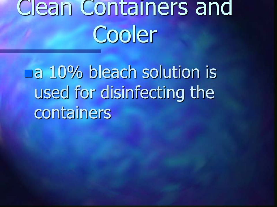 Clean Containers and Cooler n containers for flower storage should be cleaned with hot detergent solution, disinfected with bleach and thoroughly rinsed