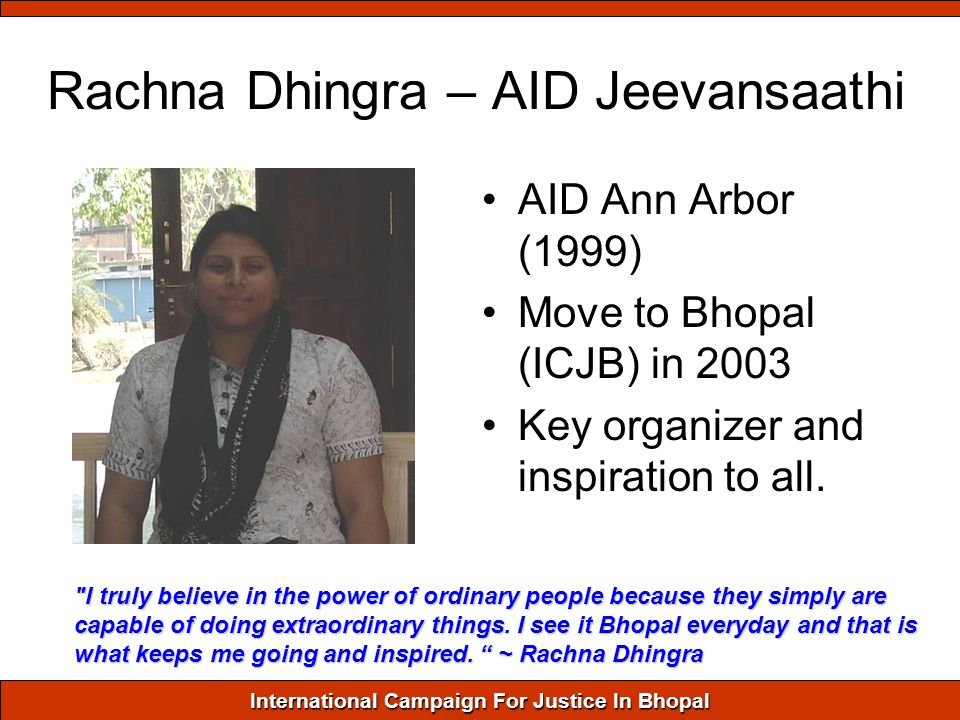 International Campaign For Justice In Bhopal Rachna Dhingra – AID Jeevansaathi AID Ann Arbor (1999) Move to Bhopal (ICJB) in 2003 Key organizer and inspiration to all.