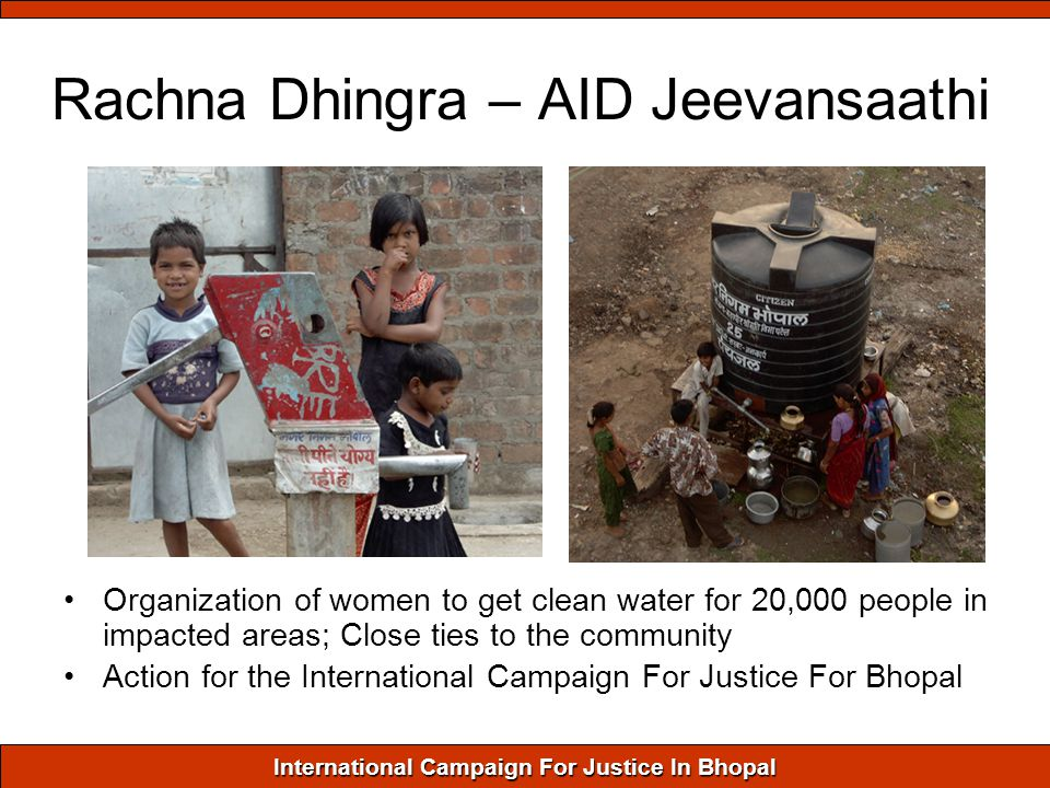 International Campaign For Justice In Bhopal Rachna Dhingra – AID Jeevansaathi Organization of women to get clean water for 20,000 people in impacted areas; Close ties to the community Action for the International Campaign For Justice For Bhopal