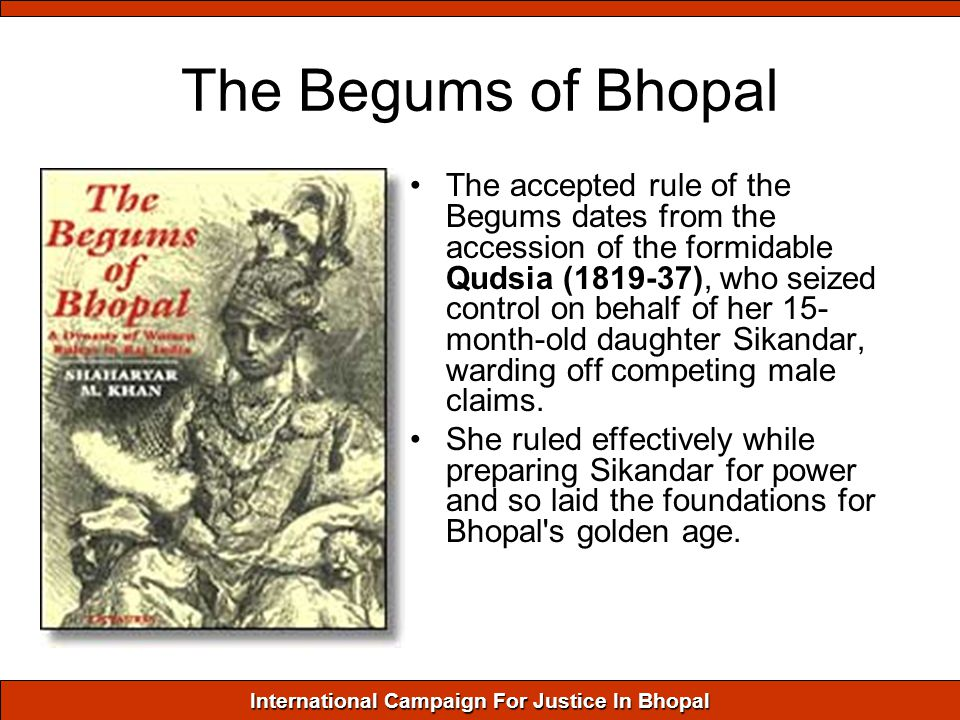 International Campaign For Justice In Bhopal The Begums of Bhopal The accepted rule of the Begums dates from the accession of the formidable Qudsia (1819-37), who seized control on behalf of her 15- month-old daughter Sikandar, warding off competing male claims.