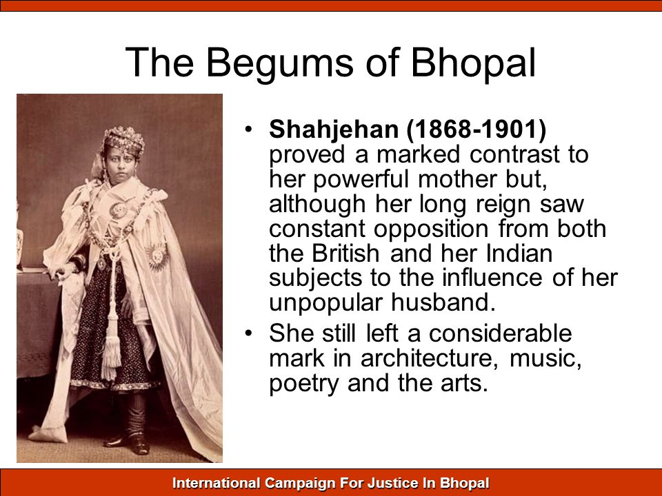 International Campaign For Justice In Bhopal The Begums of Bhopal Shahjehan (1868-1901) proved a marked contrast to her powerful mother but, although her long reign saw constant opposition from both the British and her Indian subjects to the influence of her unpopular husband.