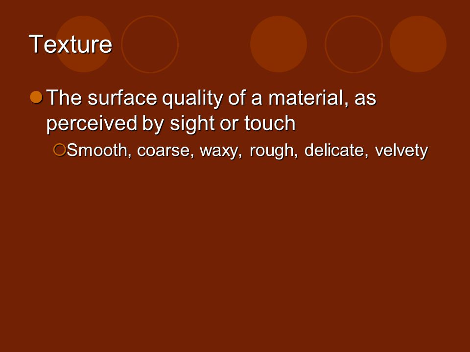 Texture The surface quality of a material, as perceived by sight or touch The surface quality of a material, as perceived by sight or touch Smooth, co