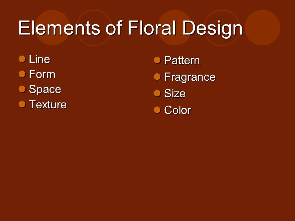 Elements of Floral Design Line Line Form Form Space Space Texture Texture Pattern Pattern Fragrance Fragrance Size Size Color Color