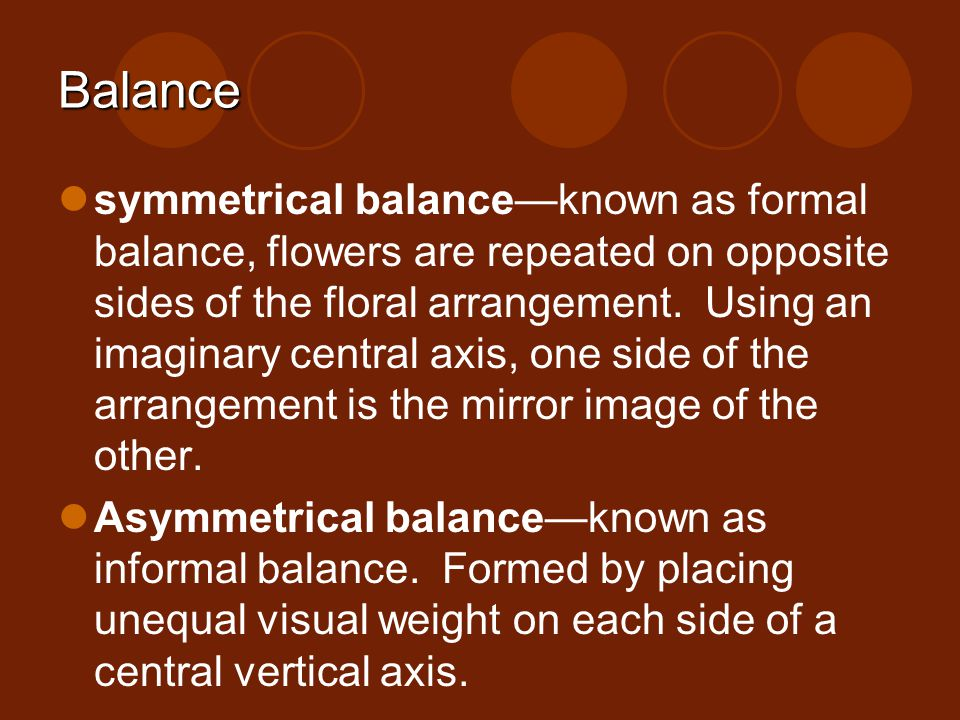 Balance symmetrical balanceknown as formal balance, flowers are repeated on opposite sides of the floral arrangement. Using an imaginary central axis,