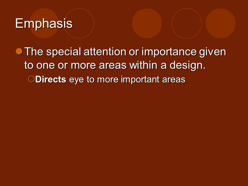 Emphasis The special attention or importance given to one or more areas within a design. The special attention or importance given to one or more area