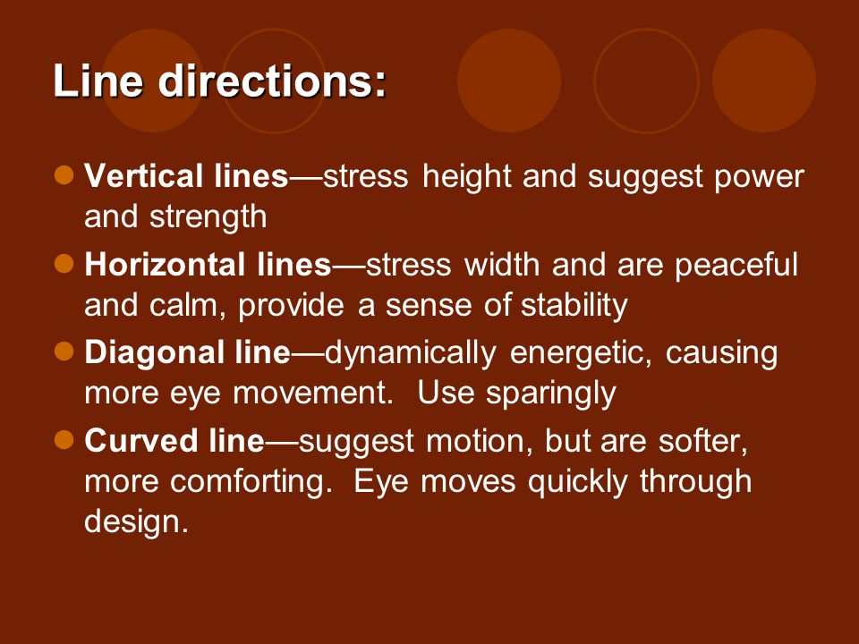 Line directions: Vertical linesstress height and suggest power and strength Horizontal linesstress width and are peaceful and calm, provide a sense of