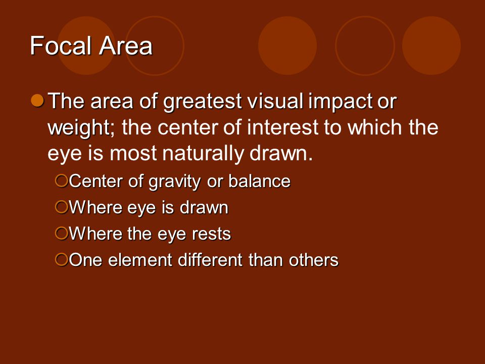 Focal Area The area of greatest visual impact or weight The area of greatest visual impact or weight; the center of interest to which the eye is most
