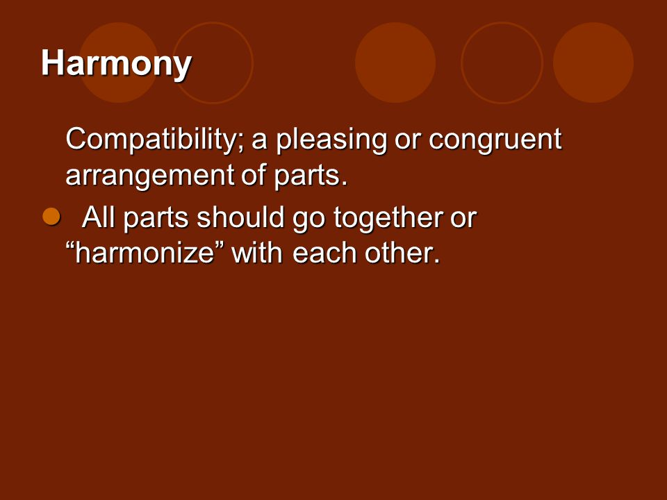 Harmony Compatibility; a pleasing or congruent arrangement of parts. All parts should go together or harmonize with each other. All parts should go to