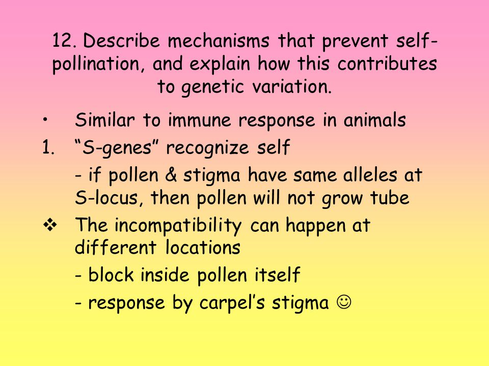 12. Describe mechanisms that prevent self- pollination, and explain how this contributes to genetic variation. Similar to immune response in animals 1