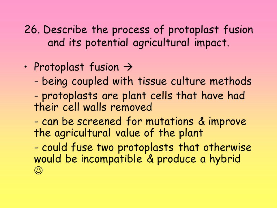 26.Describe the process of protoplast fusion and its potential agricultural impact.